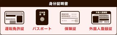 身分証明書/パスポート、免許証、保険証、外国人登録証のいずれかが必要です